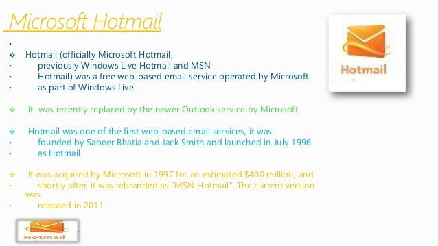 Microsoft Hotmail  •  Hotmail (officially Microsoft Hotmail,  •previously Windows Live Hotmail and MSN  •Hotmail) was a f...