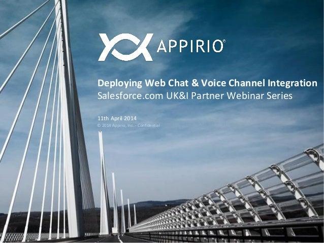 © 2014 Appirio, Inc. - Confidential Deploying Web Chat & Voice Channel Integration Salesforce.com UK&I Partner Webinar Ser...
