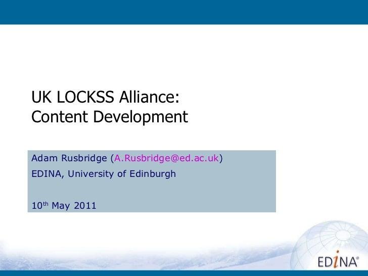 UK LOCKSS Alliance: Content Development Adam Rusbridge ( [email_address] ) EDINA, University of Edinburgh 10 th  May 2011
