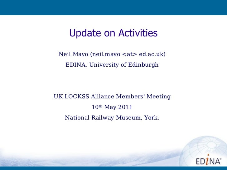 Neil Mayo (neil.mayo <at> ed.ac.uk) EDINA, University of Edinburgh UK LOCKSS Alliance Members' Meeting 10 th  May 2011 Nat...