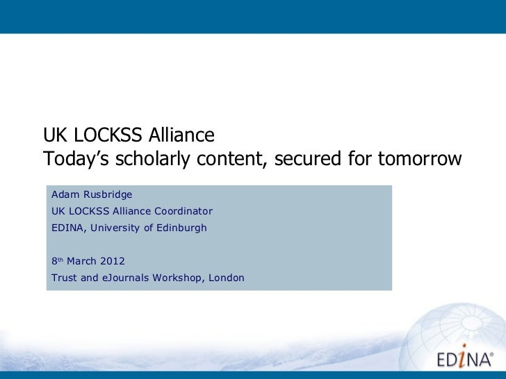 UK LOCKSS AllianceToday's scholarly content, secured for tomorrowAdam RusbridgeUK LOCKSS Alliance CoordinatorEDINA, Univer...