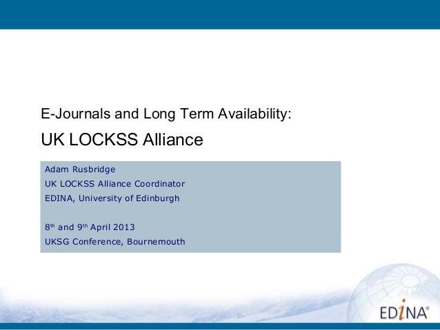 E-Journals and Long Term Availability:UK LOCKSS AllianceAdam RusbridgeUK LOCKSS Alliance CoordinatorEDINA, University of E...