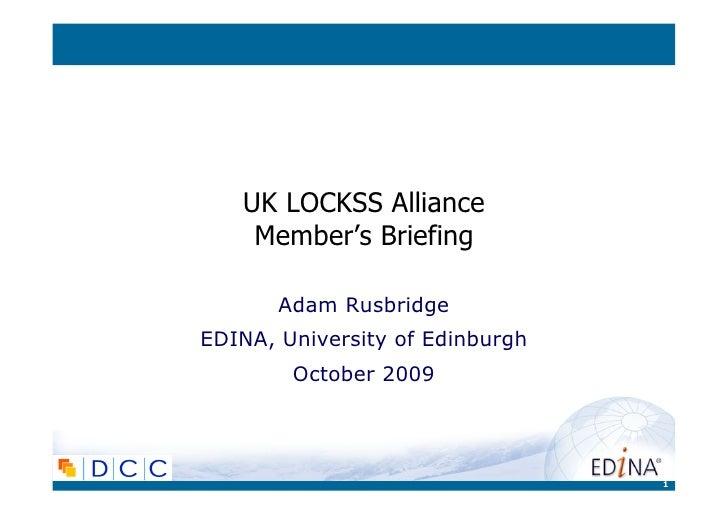 UK LOCKSS Alliance    Member's Briefing       Adam RusbridgeEDINA, University of Edinburgh        October 2009            ...