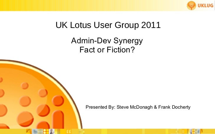 UK Lotus User Group 2011 Presented By: Steve McDonagh & Frank Docherty Admin-Dev Synergy Fact or Fiction?