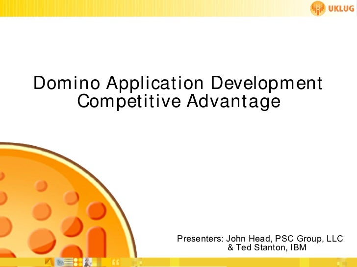Domino Applicat ion Developm ent    Compet it ive Advant age               Presenters: John Head, PSC Group, LLC          ...