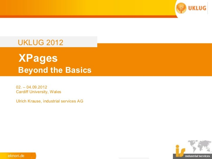 UKLUG 2012 XPages Beyond the Basics02. – 04.09.2012Cardiff University, WalesUlrich Krause, industrial services AG