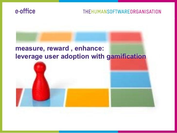 measure, reward , enhance:leverage user adoption with gamification