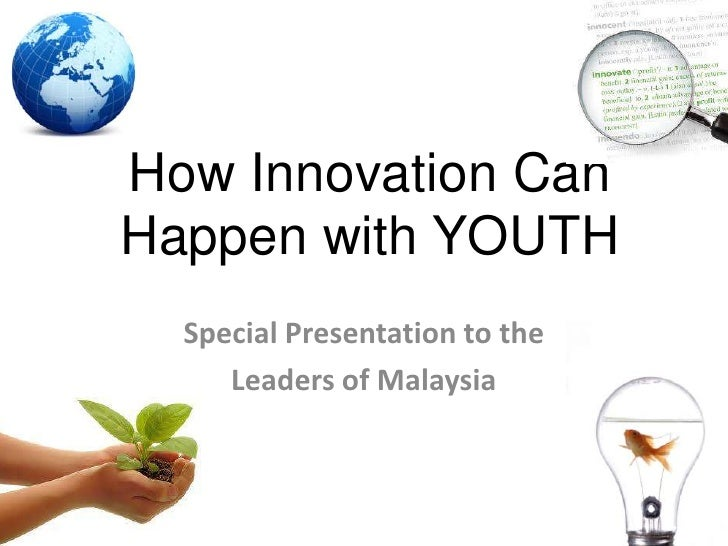 How Innovation Can Happen with YOUTH<br />Special Presentation to the <br />Leaders of Malaysia<br />
