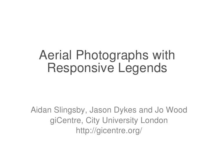 Aerial Photographs with Responsive Legends Aidan Slingsby, Jason Dykes and Jo Wood giCentre, City University London http:/...