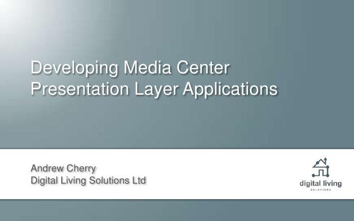 Developing Media CenterPresentation Layer Applications<br />Andrew Cherry<br />Digital Living Solutions Ltd<br />