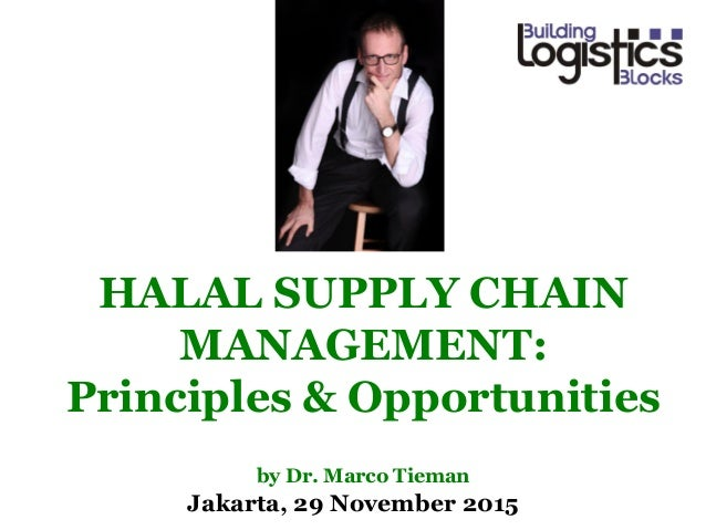 Jakarta, 29 November 2015 HALAL SUPPLY CHAIN MANAGEMENT: Principles & Opportunities by Dr. Marco Tieman