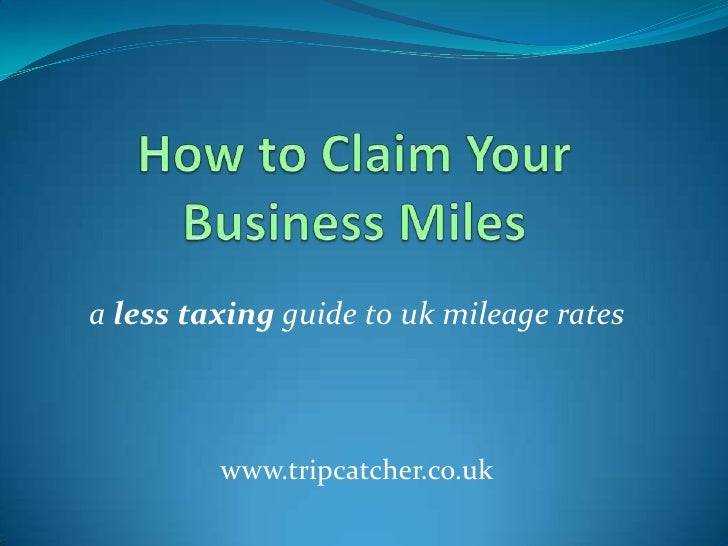How to Claim Your Business Miles<br />a less taxing guide to uk mileage rates<br />www.tripcatcher.co.uk<br />