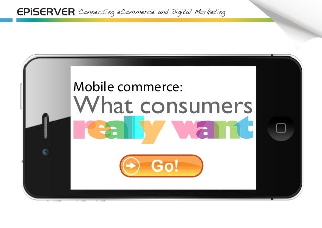 Connecting eCommerce and Digital Marketing Mobile commerce: What consumers Go!