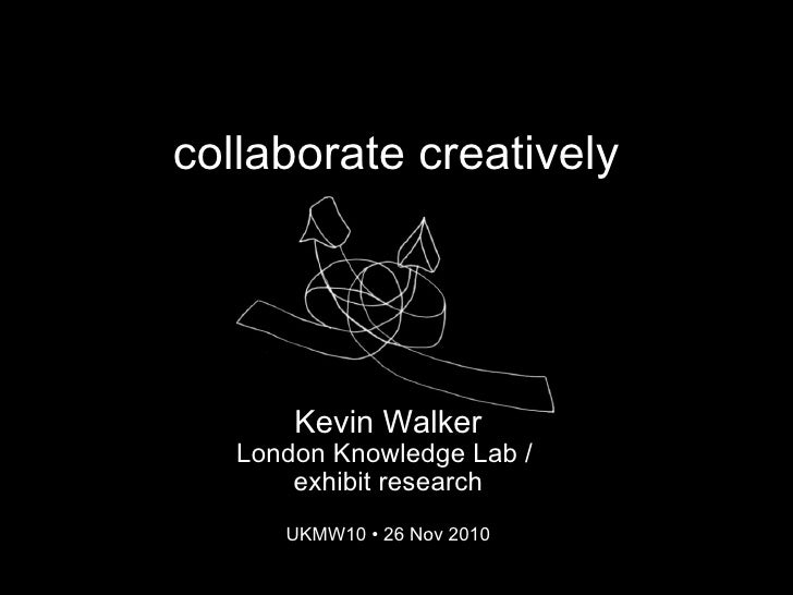 collaborate creatively Kevin Walker London Knowledge Lab / exhibit research UKMW10 •26 Nov 2010