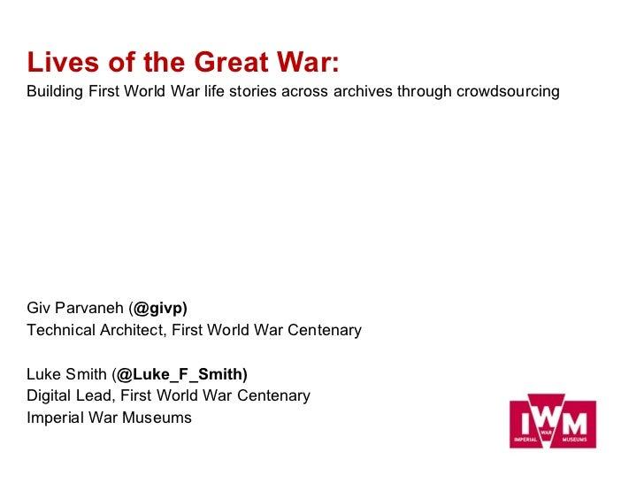 <ul><li>Lives of the Great War:  </li></ul><ul><li>Building First World War life stories across archives through crowdsour...