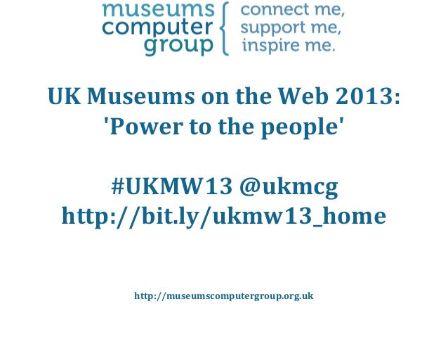 UK Museums on the Web 2013: 'Power to the people' #UKMW13 @ukmcg http://bit.ly/ukmw13_home http://museumscomputergroup.org...