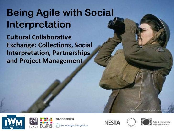 Being Agile with SocialInterpretationCultural CollaborativeExchange: Collections, SocialInterpretation, Partnershipsand Pr...