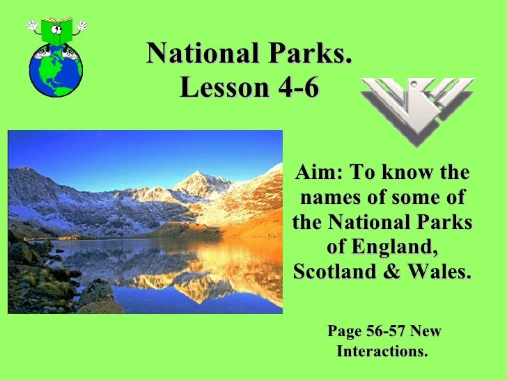 National Parks. Lesson 4-6 Aim: To know the names of some of the National Parks of England, Scotland & Wales. Page 56-57 N...