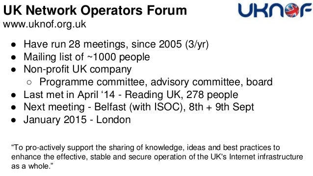 UK Network Operators Forum www.uknof.org.uk ● Have run 28 meetings, since 2005 (3/yr) ● Mailing list of ~1000 people ● Non...