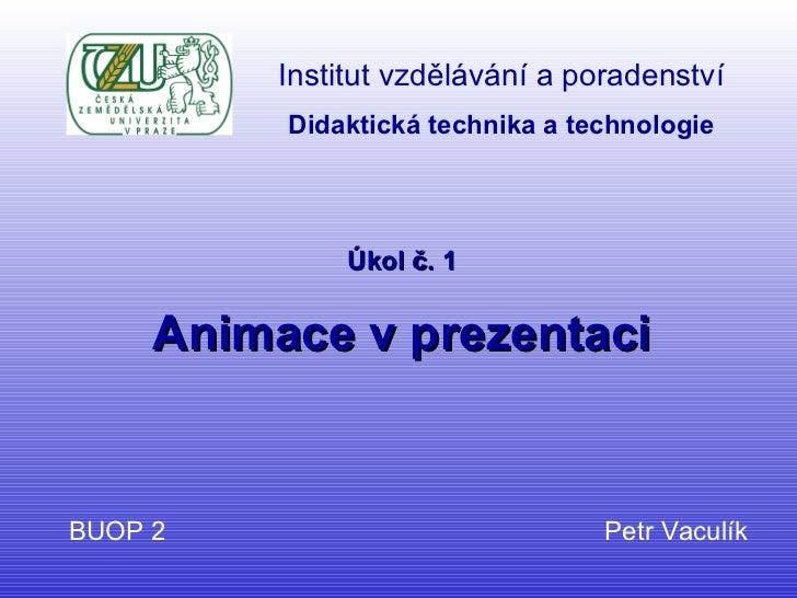 Úkol č. 1 Animace v prezentaci BUOP 2  Petr Vaculík Institut vzdělávání a poradenství Didaktická technika a technologie