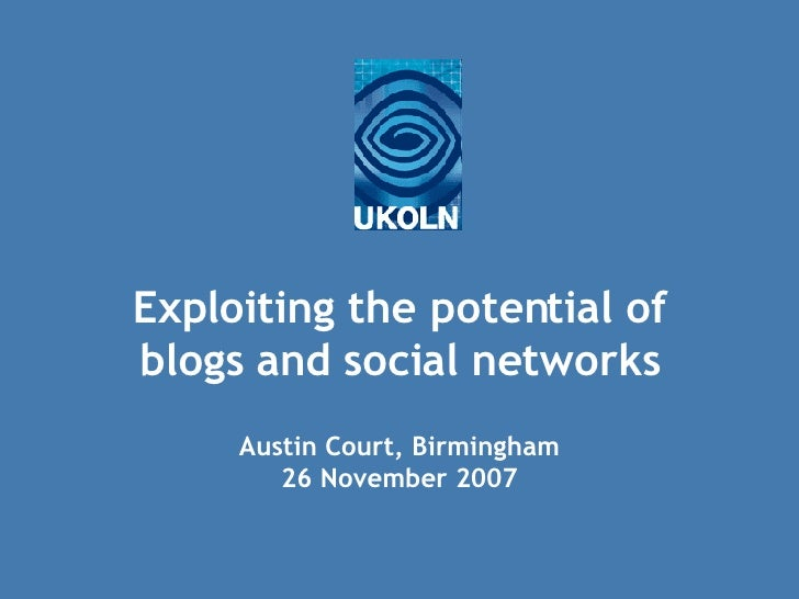 Exploiting the potential of blogs and social networks Austin Court, Birmingham 26 November 2007