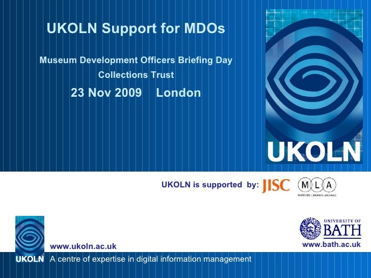 UKOLN is supported  by: UKOLN Support for MDOs Museum Development Officers Briefing Day Collections Trust 23 Nov 2009  Lon...