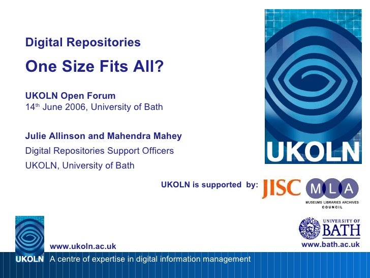 UKOLN is supported  by: Digital Repositories One Size Fits All? UKOLN Open Forum 14 th  June 2006, University of Bath Juli...