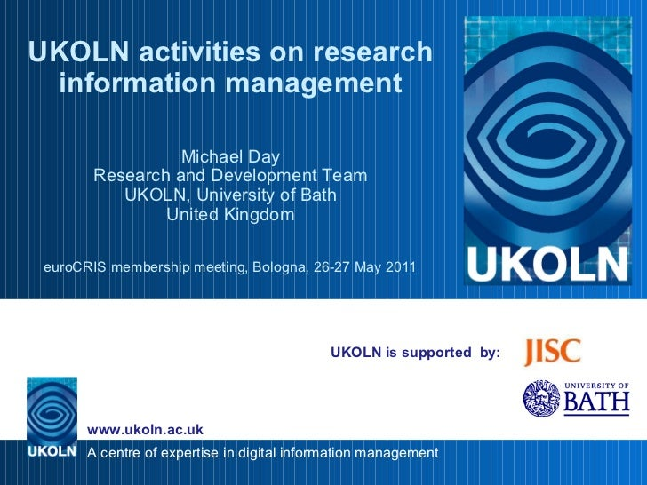 UKOLN is supported  by: UKOLN activities on research information management Michael Day Research and Development Team UKOL...