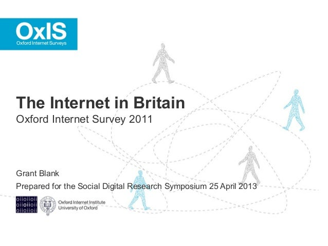 Grant BlankPrepared for the Social Digital Research Symposium 25 April 2013The Internet in BritainOxford Internet Survey 2...