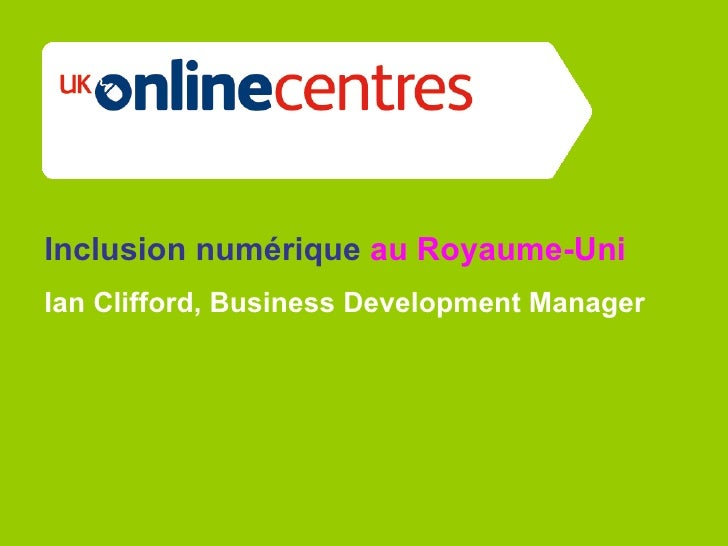 Section Divider: Heading intro here.     Inclusion numérique au Royaume-Uni Ian Clifford, Business Development Manager