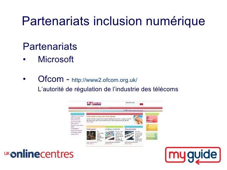 Partenariats inclusion numérique Partenariats •   Microsoft  •   Ofcom - http://www2.ofcom.org.uk/     L'autorité de régul...