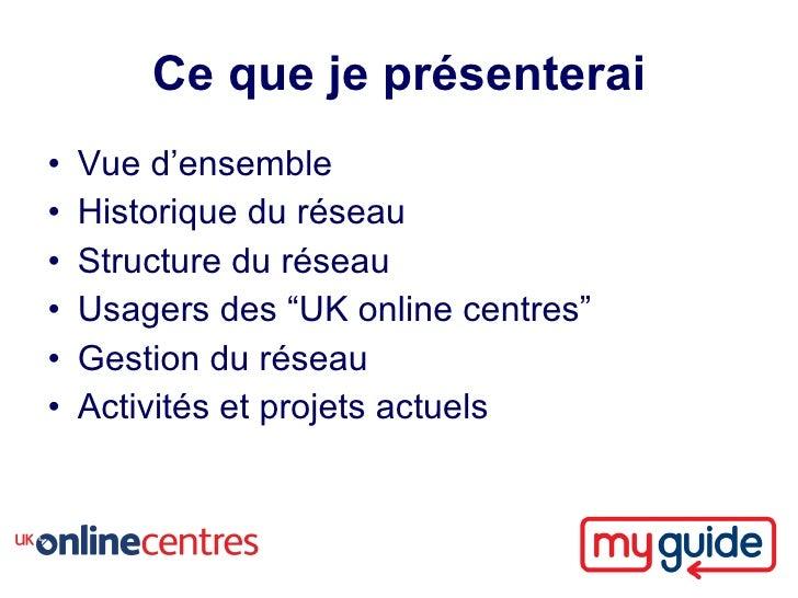 """Ce que je présenterai •   Vue d'ensemble •   Historique du réseau •   Structure du réseau •   Usagers des """"UK online centr..."""
