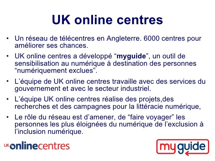 UK online centres • Un réseau de télécentres en Angleterre. 6000 centres pour   améliorer ses chances. • UK online centres...