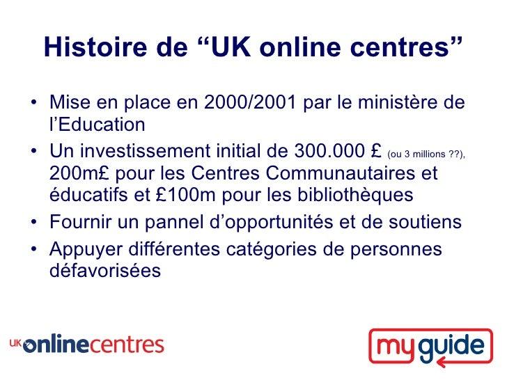 """Histoire de """"UK online centres"""" • Mise en place en 2000/2001 par le ministère de   l'Education • Un investissement initial..."""