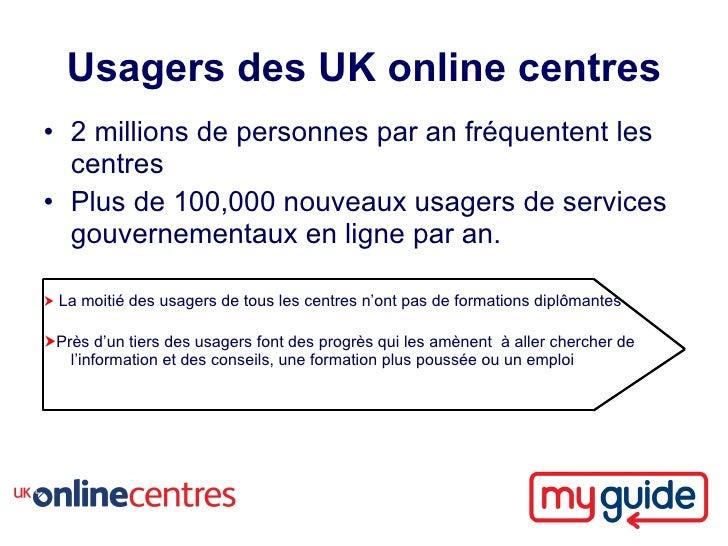 Usagers des UK online centres • 2 millions de personnes par an fréquentent les   centres • Plus de 100,000 nouveaux usager...