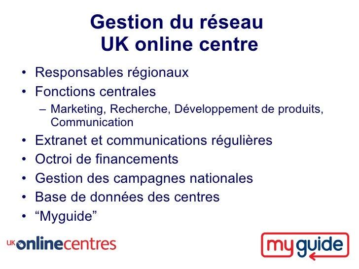 Gestion du réseau              UK online centre • Responsables régionaux • Fonctions centrales     – Marketing, Recherche,...