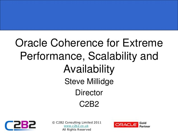 Oracle Coherence for Extreme Performance, Scalability and         Availability              Steve Millidge                ...