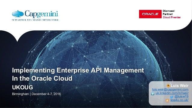 Implementing Enterprise API Management In the Oracle Cloud UKOUG Birmingham | December 4-7, 2016 Luis Weir luis.weir@capge...
