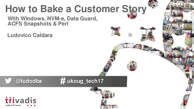 How to Bake a Customer Story With Windows, NVM-e, Data Guard, ACFS Snapshots & Perl Ludovico Caldara @ludodba ukoug_tech17