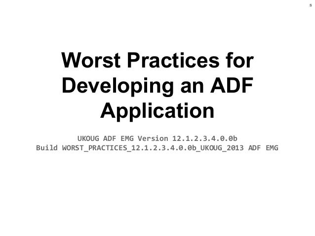S  Worst Practices for Developing an ADF Application UKOUG ADF EMG Version 12.1.2.3.4.0.0b Build WORST_PRACTICES_12.1.2.3....