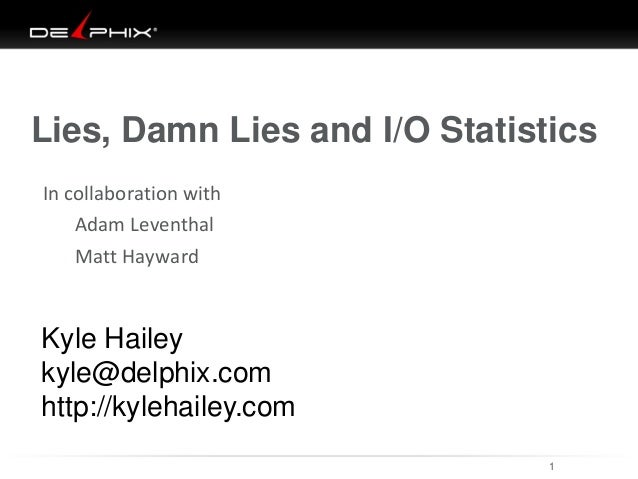Lies, Damn Lies and I/O Statistics In collaboration with Adam Leventhal  Matt Hayward  Kyle Hailey kyle@delphix.com http:/...