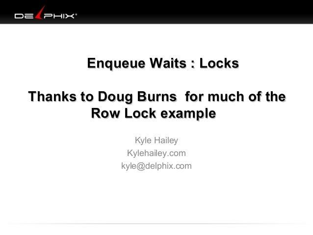 Enqueue Waits : Locks Thanks to Doug Burns for much of the Row Lock example Kyle Hailey Kylehailey.com kyle@delphix.com