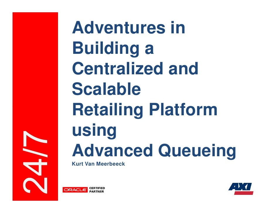 Adventures in Building a Centralized and Scalable Retailing Platform using Advanced Queueing Kurt Van Meerbeeck