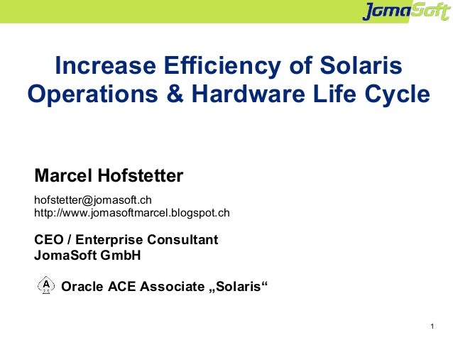 1 Increase Efficiency of Solaris Operations & Hardware Life Cycle Marcel Hofstetter hofstetter@jomasoft.ch http://www.joma...