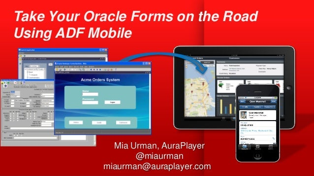 Mia Urman, AuraPlayer @miaurman miaurman@auraplayer.com Take Your Oracle Forms on the Road Using ADF Mobile