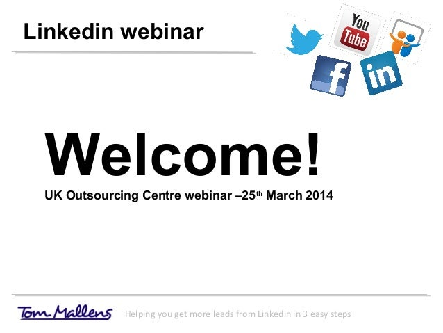 Linkedin webinar Helping you get more leads from Linkedin in 3 easy steps Welcome!UK Outsourcing Centre webinar –25th Marc...