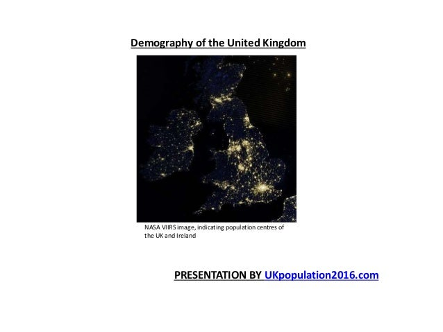 Demography of the United Kingdom NASA VIIRS image, indicating population centres of the UK and Ireland PRESENTATION BY UKp...