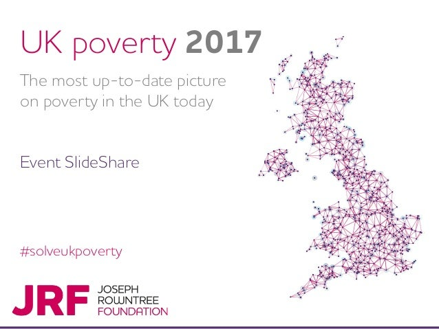 #solveukpoverty UK poverty 2017 The most up-to-date picture on poverty in the UK today Event SlideShare