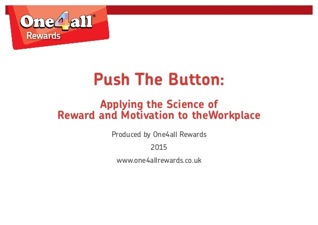 Push The Button: Applying the Science of Reward and Motivation to theWorkplace Produced by One4all Rewards 2015 www.one4al...
