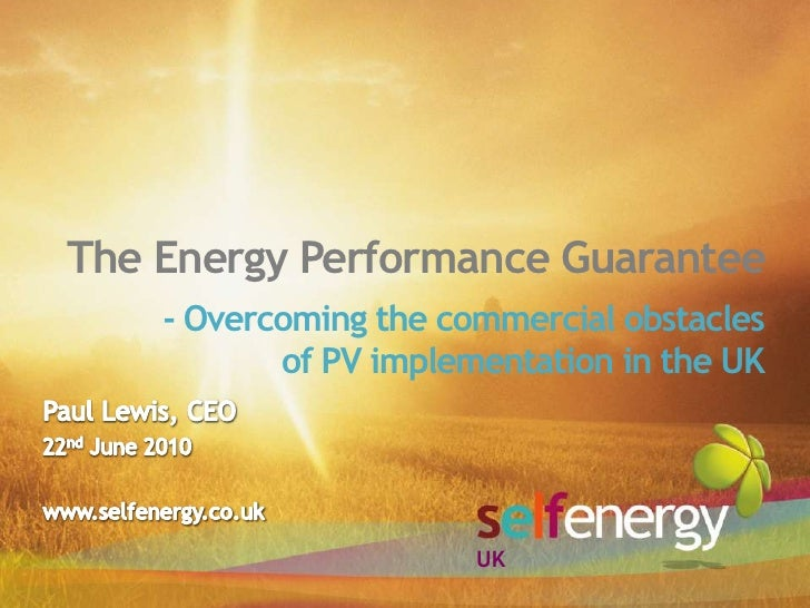 The Energy Performance Guarantee<br />- Overcoming the commercial obstaclesof PV implementation in the UK <br />Paul Lewis...